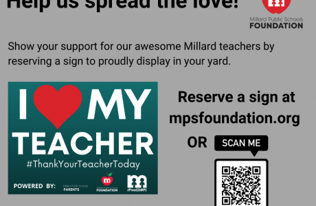 Help us spread the love! m Millard Public Schools FOUNDATION Show your support for our awesome Millard teachers by reserving a sign to proudly display in your yard. MY TEACHER Reserve a sign at mpsfoundation.org OR SCAN ME #ThankYourTeacherToday m POWERED BY: Mlad Public Schools PARENTS Millard Public School FOUNDATION #Proud2bMPS